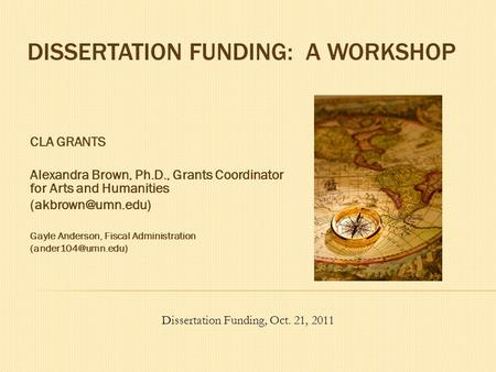 DISSERTATION FUNDING: A WORKSHOP CLA GRANTS Alexandra Brown, Ph.D., Grants Coordinator for Arts and Humanities Gayle Anderson, Fiscal.