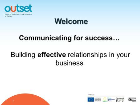 1 Welcome Communicating for success… Building effective relationships in your business.