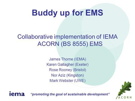 """promoting the goal of sustainable development"" iema Buddy up for EMS Collaborative implementation of IEMA ACORN (BS 8555) EMS James Thorne (IEMA) Karen."