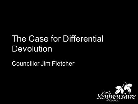 The Case for Differential Devolution Councillor Jim Fletcher.
