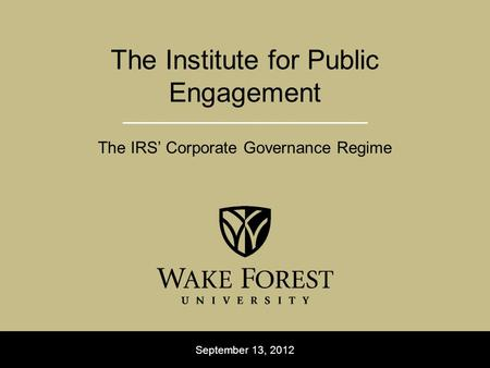 September 13, 2012 The Institute for Public Engagement The IRS' Corporate Governance Regime.