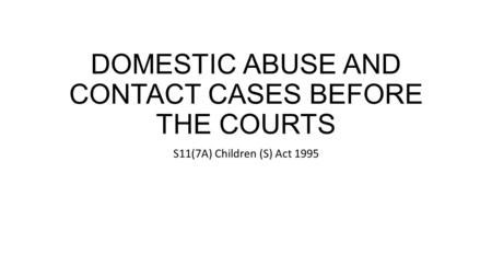 DOMESTIC ABUSE AND CONTACT CASES BEFORE THE COURTS S11(7A) Children (S) Act 1995.