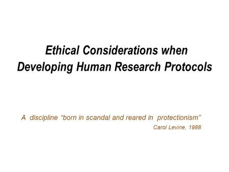 "Ethical Considerations when Developing Human Research Protocols A discipline ""born in scandal and reared in protectionism"" Carol Levine, 1988."