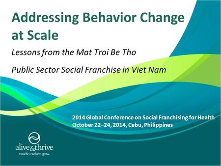 7/9/2010 1 Addressing Behavior Change at Scale Lessons from the Mat Troi Be Tho Public Sector Social Franchise in Viet Nam 2014 Global Conference on Social.