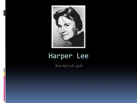 Harper Lee Born April 28, 1926. About the author  Grew up in Monroeville, Alabama  Her father, a lawyer and state legislator, was a descendant of General.