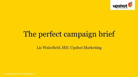 © Copyright 2013 Upshot Marketing Ltd The perfect campaign brief Liz Wakefield, MD, Upshot Marketing.