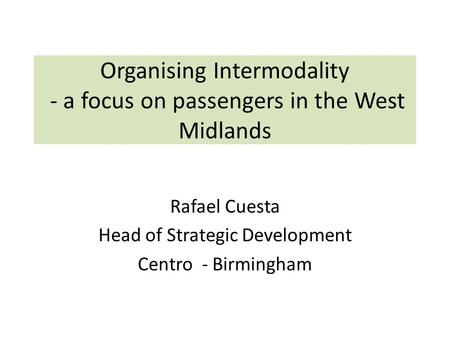 Organising Intermodality - a focus on passengers in the West Midlands Rafael Cuesta Head of Strategic Development Centro - Birmingham.