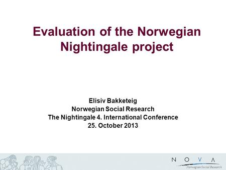 Norwegian Social Research Evaluation of the Norwegian Nightingale project Elisiv Bakketeig Norwegian Social Research The Nightingale 4. International Conference.