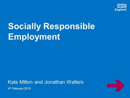 Www.england.nhs.uk Kate Milton and Jonathan Walters Socially Responsible Employment 4 th February 2015.