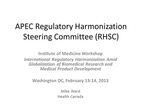 APEC Regulatory Harmonization Steering Committee (RHSC) Institute of Medicine Workshop International Regulatory Harmonization Amid Globalization of Biomedical.