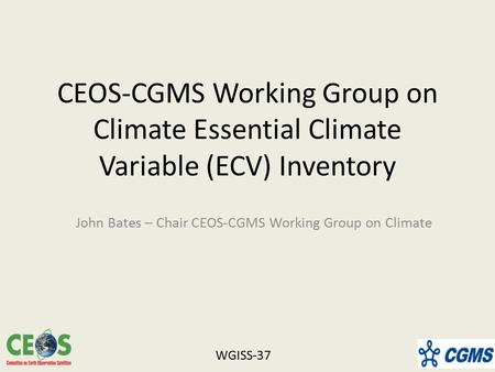 CEOS-CGMS Working Group on Climate Essential Climate Variable (ECV) Inventory John Bates – Chair CEOS-CGMS Working Group on Climate WGISS-37.