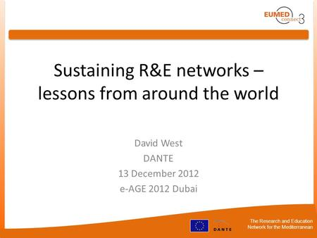 The Research and Education Network for the Mediterranean Sustaining R&E networks – lessons from around the world David West DANTE 13 December 2012 e-AGE.