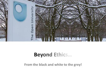 Beyond Ethics… From the black and white to the grey!