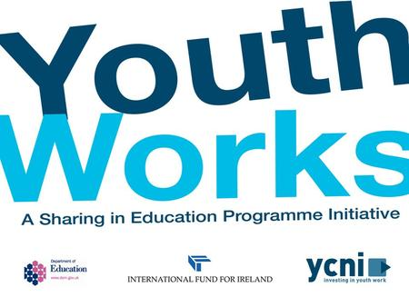 SHARING IN EDUCATION PROGRAMME Overview Launched in May 2011, Youth Works is an initiative developed by the Department of Education, funded by the International.