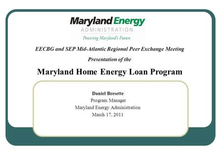 Daniel Bresette Program Manager Maryland Energy Administration March 17, 2011 EECBG and SEP Mid-Atlantic Regional Peer Exchange Meeting Presentation of.
