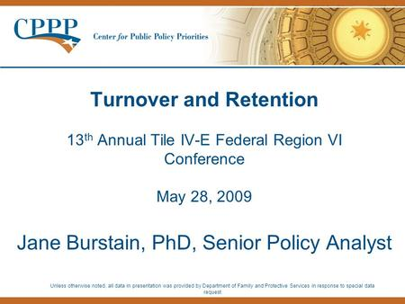 Turnover and Retention 13 th Annual Tile IV-E Federal Region VI Conference May 28, 2009 Jane Burstain, PhD, Senior Policy Analyst Unless otherwise noted,