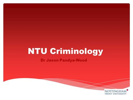 NTU Criminology Dr Jason Pandya-Wood.  Crime Reduction and Policing: investigates our understanding of crime and the effectiveness of policy responses.