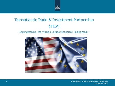 Transatlantic Trade & Investment Partnership (TTIP) - Strengthening the World's Largest Economic Relationship - 23 January 2014 Transatlantic Trade & Investment.