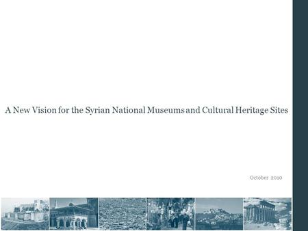 October 2010 A New Vision for the Syrian National Museums and Cultural Heritage Sites.