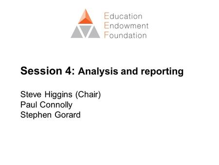 Session 4: Analysis and reporting Steve Higgins (Chair) Paul Connolly Stephen Gorard.