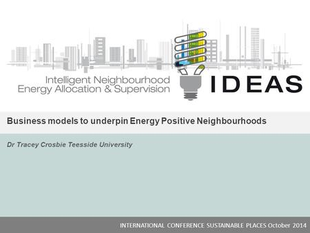 IDEAS Business models to underpin Energy Positive Neighbourhoods Dr Tracey Crosbie Teesside University INTERNATIONAL CONFERENCE SUSTAINABLE PLACES October.