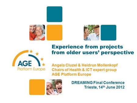 Experience from projects from older users' perspective Angela Cluzel & Heidrun Mollenkopf Chairs of Health & ICT expert group AGE Platform Europe DREAMING.