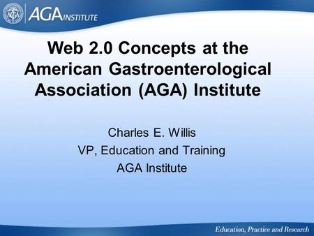 Web 2.0 Concepts at the American Gastroenterological Association (AGA) Institute Charles E. Willis VP, Education and Training AGA Institute.