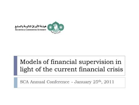 Models of financial supervision in light of the current financial crisis SCA Annual Conference - January 25 th, 2011.