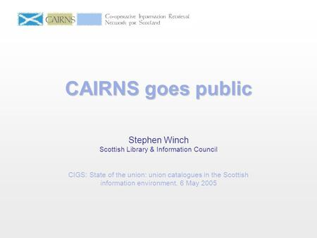 CAIRNS goes public Stephen Winch Scottish Library & Information Council CIGS: State of the union: union catalogues in the Scottish information environment.
