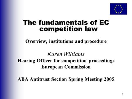 1 The fundamentals of EC competition law Overview, institutions and procedure Karen Williams Hearing Officer for competition proceedings European Commission.