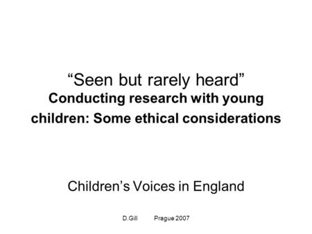 "D.Gill Prague 2007 ""Seen but rarely heard"" Conducting research with young children: Some ethical considerations Children's Voices in England."