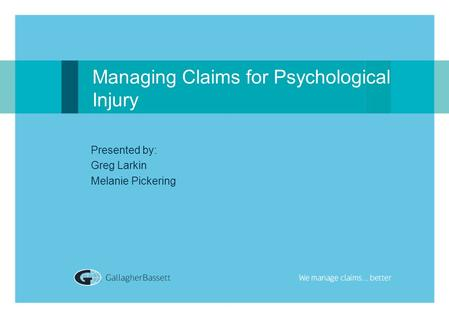 Managing Claims for Psychological Injury Presented by: Greg Larkin Melanie Pickering.