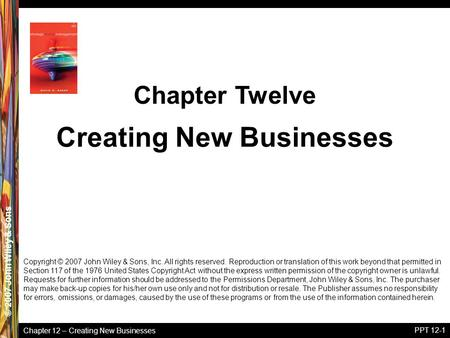 Chapter 12 – Creating New Businesses © 2005 John Wiley & Sons© 2007 John Wiley & Sons PPT 12-1 Copyright © 2007 John Wiley & Sons, Inc. All rights reserved.