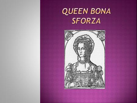 Bona Maria Sforza was a member of the powerful Milanese House of Sforza. In 1518, she became the second wife of Sigismund I the Old, the King of Poland.