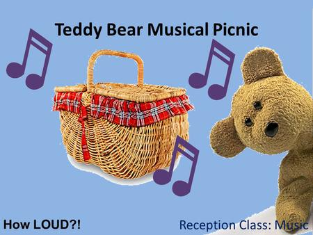 Teddy Bear Musical Picnic How LOUD?! Reception Class: Music.