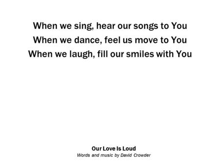 Our Love Is Loud Words and music by David Crowder When we sing, hear our songs to You When we dance, feel us move to You When we laugh, fill our smiles.