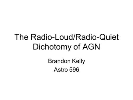 The Radio-Loud/Radio-Quiet Dichotomy of AGN Brandon Kelly Astro 596.