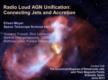 1/26 Introduction 1/28 Radio Loud AGN Unification: Connecting Jets and Accretion Eileen Meyer Space Telescope Science Institute Giovanni Fossati, Rice.