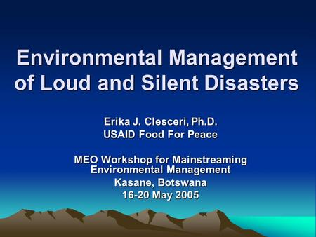 Environmental Management of Loud and Silent Disasters Erika J. Clesceri, Ph.D. USAID Food For Peace MEO Workshop for Mainstreaming Environmental Management.