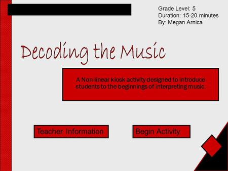 A Non-linear kiosk activity designed to introduce students to the beginnings of interpreting music. Grade Level: 5 Duration: 15-20 minutes By: Megan Arnica.