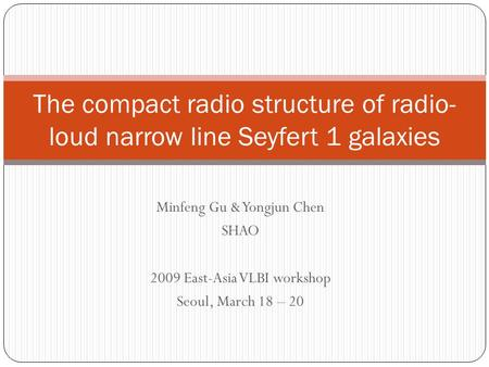 Minfeng Gu & Yongjun Chen SHAO 2009 East-Asia VLBI workshop Seoul, March 18 – 20 The compact radio structure of radio- loud narrow line Seyfert 1 galaxies.