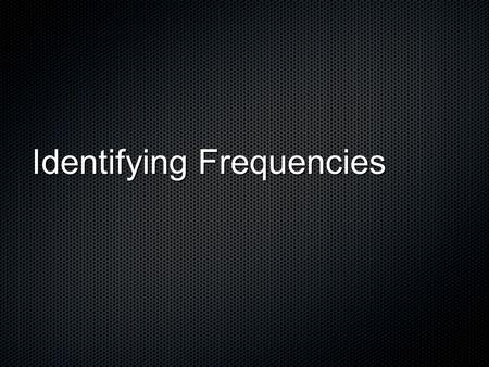 Identifying Frequencies. Terms: LoudnessPitchTimbre.