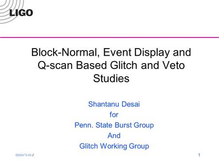 G060470-00-Z 1 Block-Normal, Event Display and Q-scan Based Glitch and Veto Studies Shantanu Desai for Penn. State Burst Group And Glitch Working Group.