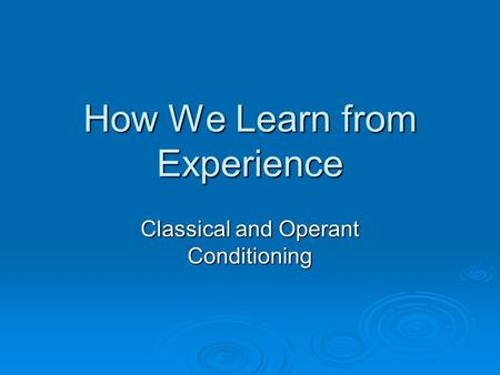 How We Learn from Experience Classical and Operant Conditioning.
