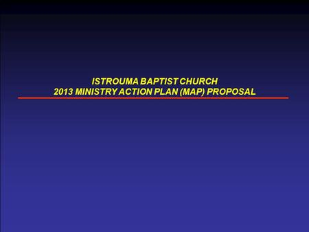 ISTROUMA BAPTIST CHURCH 2013 MINISTRY ACTION PLAN (MAP) PROPOSAL.