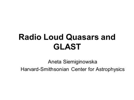 Radio Loud Quasars and GLAST Aneta Siemiginowska Harvard-Smithsonian Center for Astrophysics.