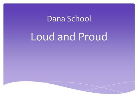 Dana School Loud and Proud. Our Students  516 Total Students  46% Hispanic  34%LEP  80% Free & Reduced  10% Exceptional Children.