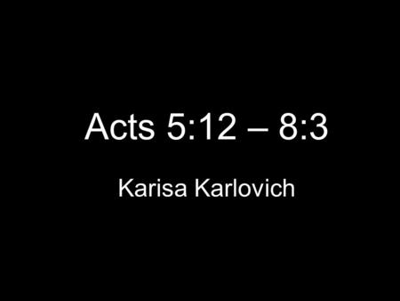 Acts 5:12 – 8:3 Karisa Karlovich. Acts 5:12-16 12 Now many signs and wonders were done among the people through the apostles. And they were all together.