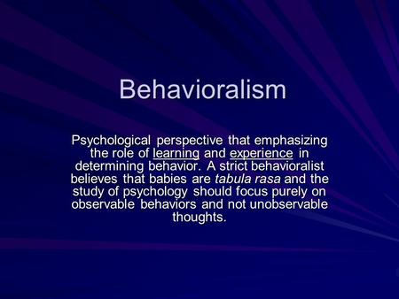 Behavioralism Psychological perspective that emphasizing the role of learning and experience in determining behavior. A strict behavioralist believes that.