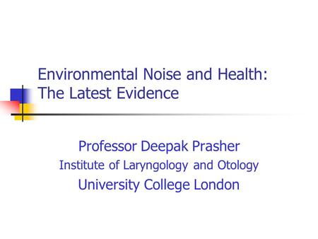 Environmental Noise and Health: The Latest Evidence Professor Deepak Prasher Institute of Laryngology and Otology University College London.